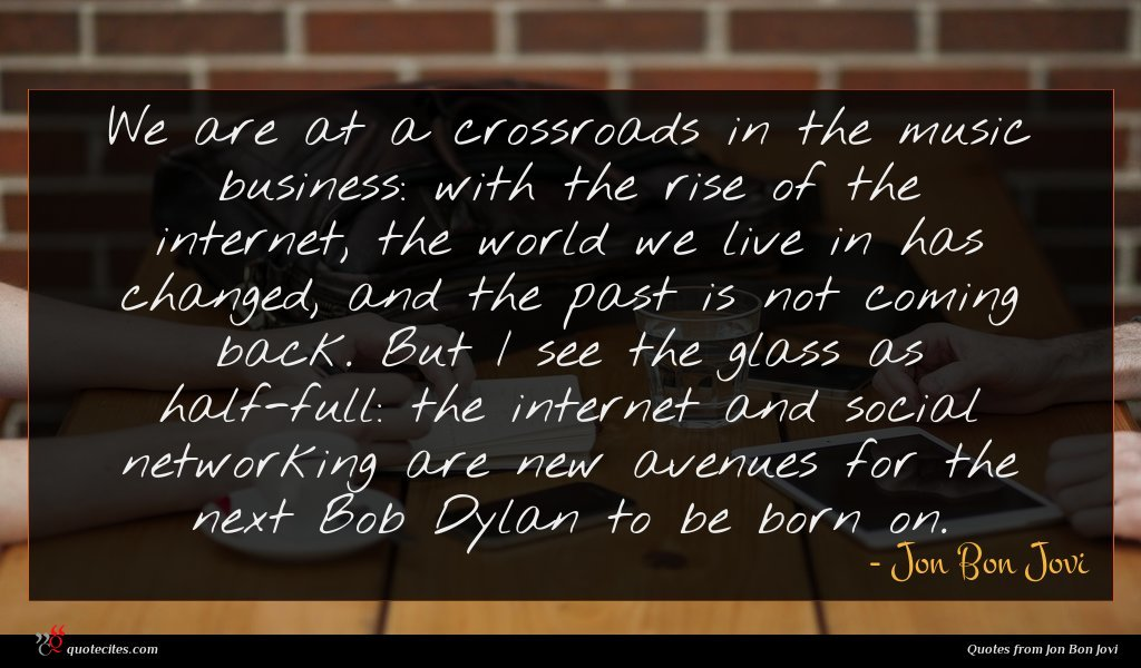We are at a crossroads in the music business: with the rise of the internet, the world we live in has changed, and the past is not coming back. But I see the glass as half-full: the internet and social networking are new avenues for the next Bob Dylan to be born on.