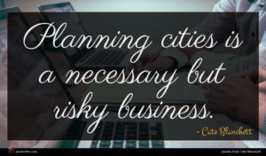 Cate Blanchett quote : Planning cities is a ...