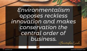 Christopher Lasch quote : Environmentalism opposes reckless innovation ...