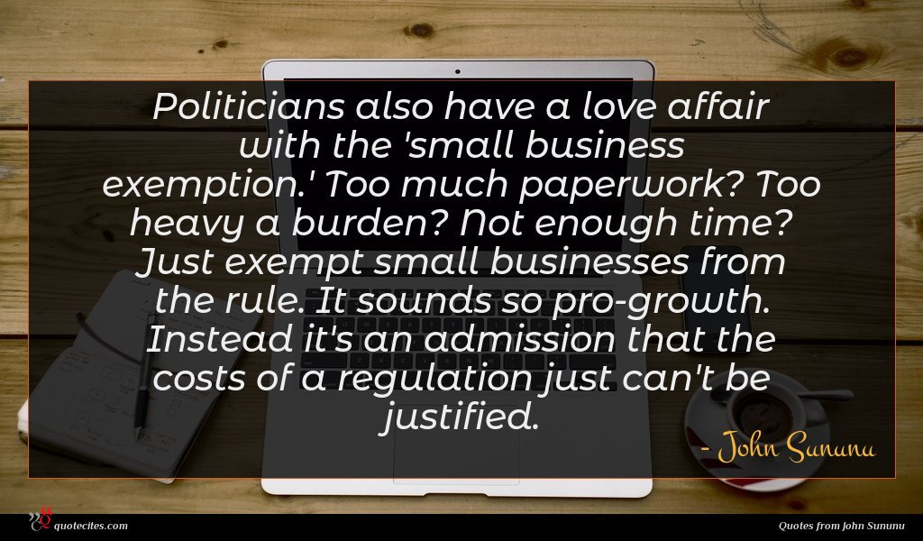 Politicians also have a love affair with the 'small business exemption.' Too much paperwork? Too heavy a burden? Not enough time? Just exempt small businesses from the rule. It sounds so pro-growth. Instead it's an admission that the costs of a regulation just can't be justified.