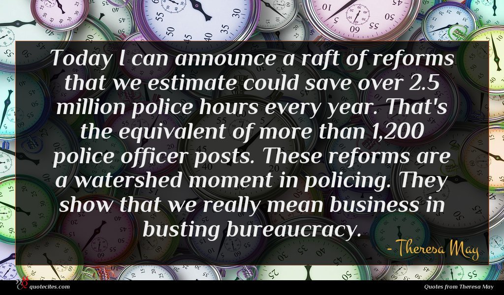 Today I can announce a raft of reforms that we estimate could save over 2.5 million police hours every year. That's the equivalent of more than 1,200 police officer posts. These reforms are a watershed moment in policing. They show that we really mean business in busting bureaucracy.