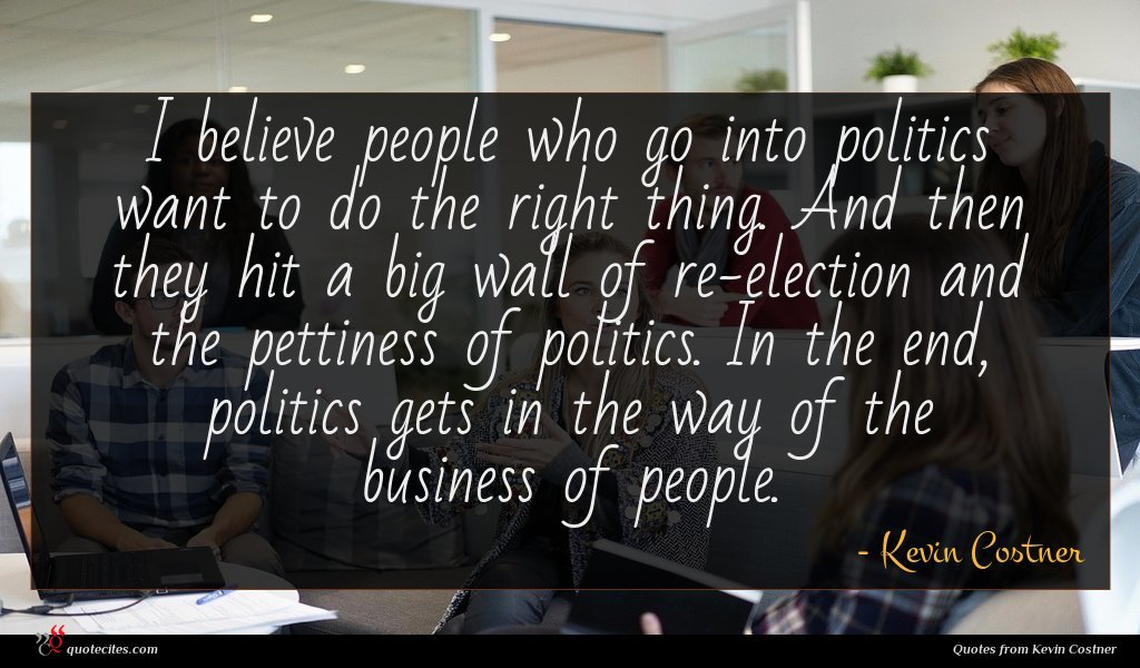 I believe people who go into politics want to do the right thing. And then they hit a big wall of re-election and the pettiness of politics. In the end, politics gets in the way of the business of people.