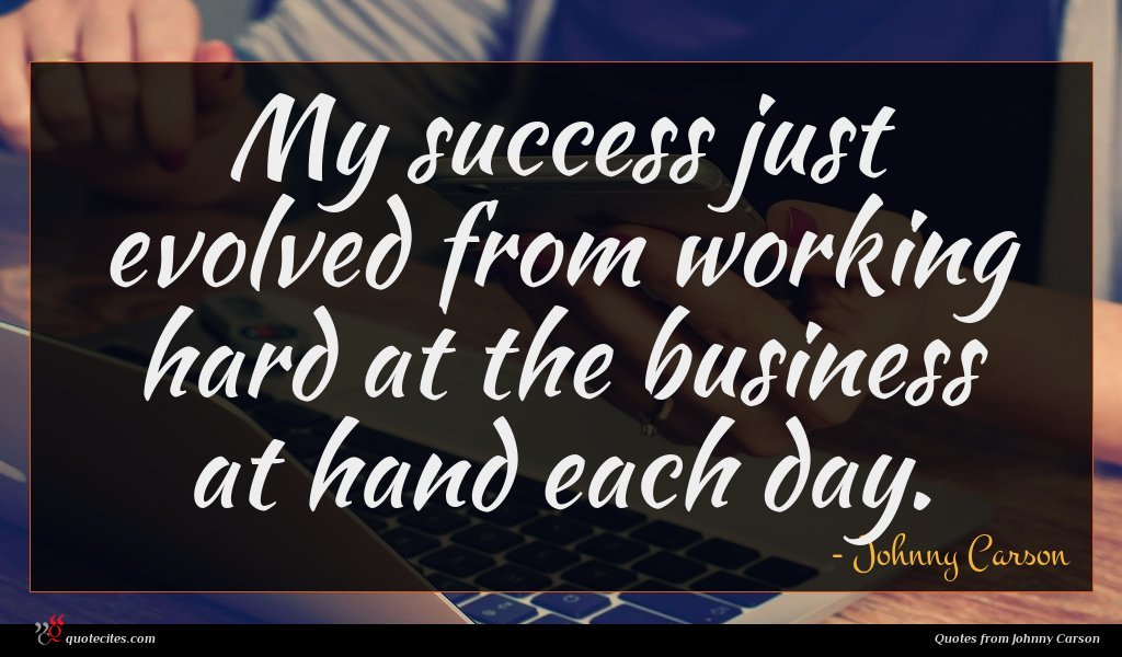 My success just evolved from working hard at the business at hand each day.