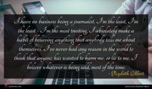 Elizabeth Gilbert quote : I have no business ...