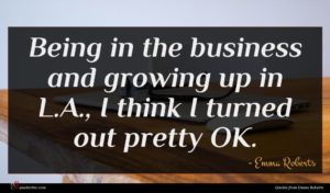 Emma Roberts quote : Being in the business ...