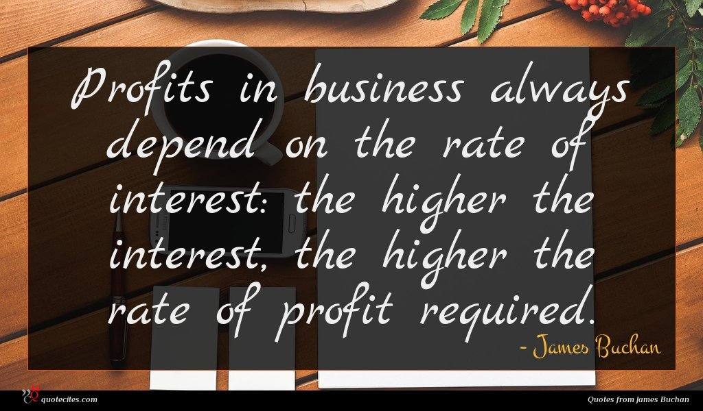 Profits in business always depend on the rate of interest: the higher the interest, the higher the rate of profit required.