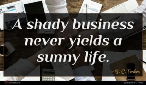 B. C. Forbes quote : A shady business never ...