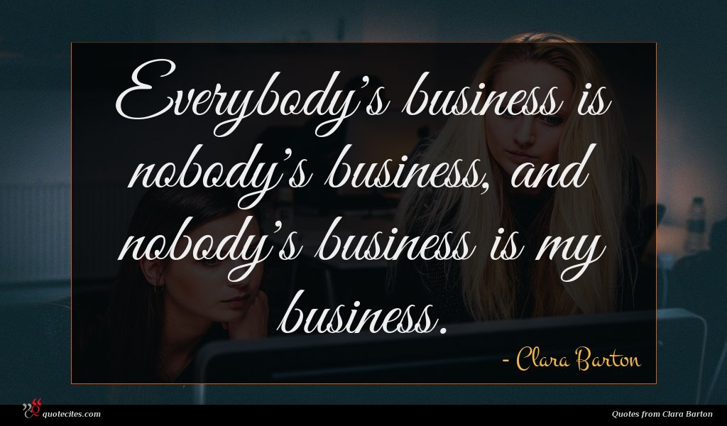 Everybody's business is nobody's business, and nobody's business is my business.