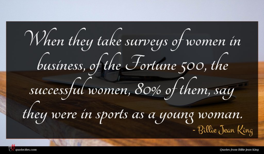 When they take surveys of women in business, of the Fortune 500, the successful women, 80% of them, say they were in sports as a young woman.