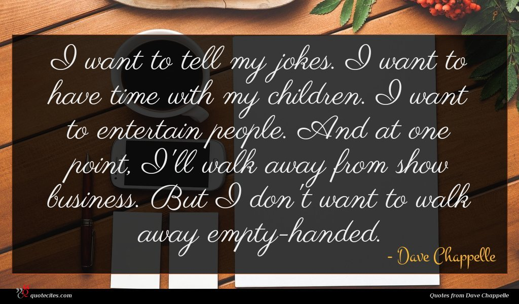 I want to tell my jokes. I want to have time with my children. I want to entertain people. And at one point, I'll walk away from show business. But I don't want to walk away empty-handed.