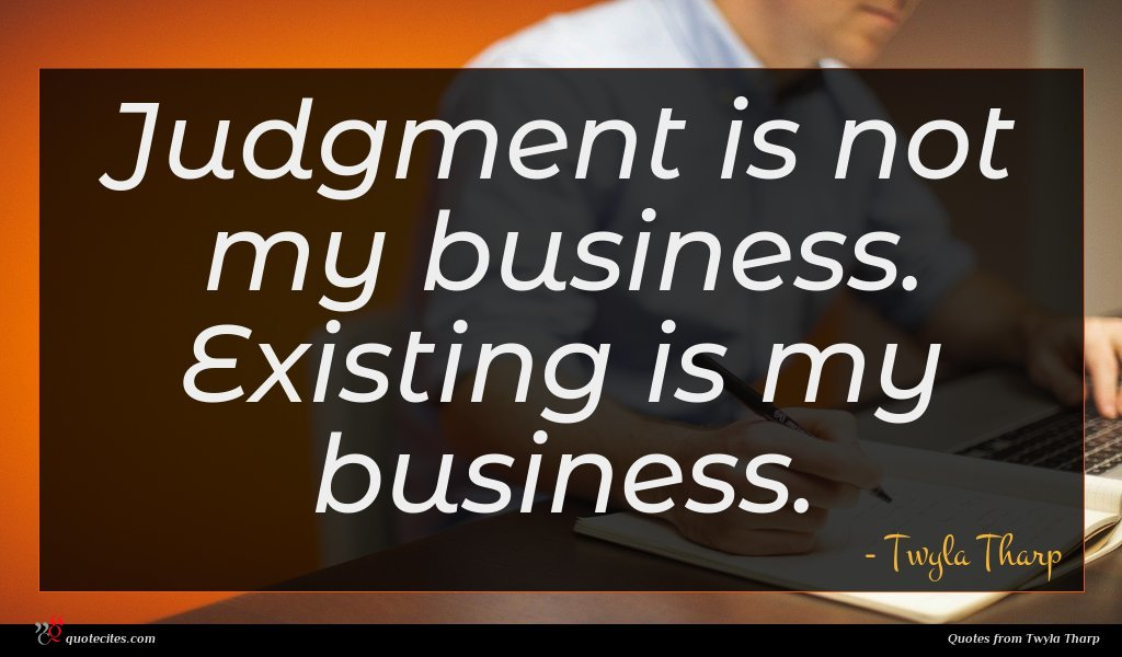 Judgment is not my business. Existing is my business.