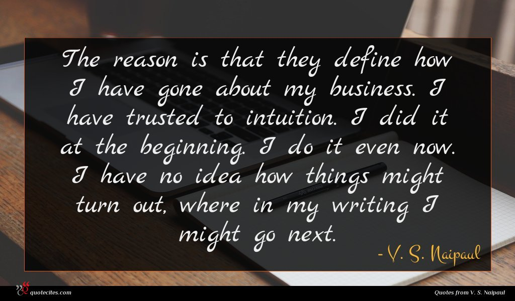 The reason is that they define how I have gone about my business. I have trusted to intuition. I did it at the beginning. I do it even now. I have no idea how things might turn out, where in my writing I might go next.