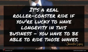 Jennifer Lopez quote : It's a real roller-coaster ...
