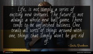 Anita Brookner quote : Life is not simply ...