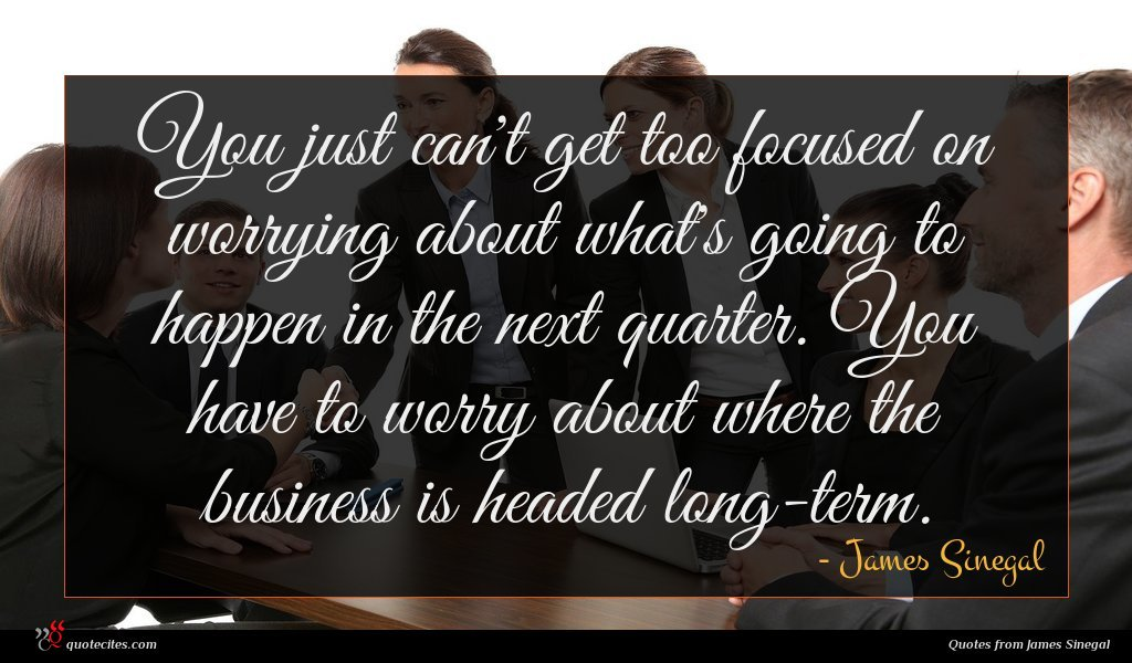 You just can't get too focused on worrying about what's going to happen in the next quarter. You have to worry about where the business is headed long-term.