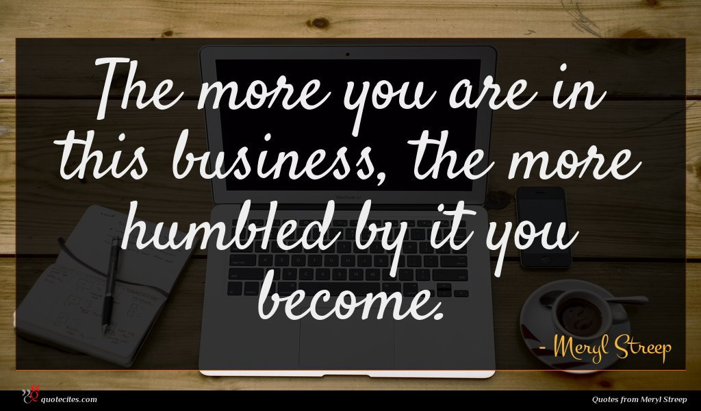 The more you are in this business, the more humbled by it you become.