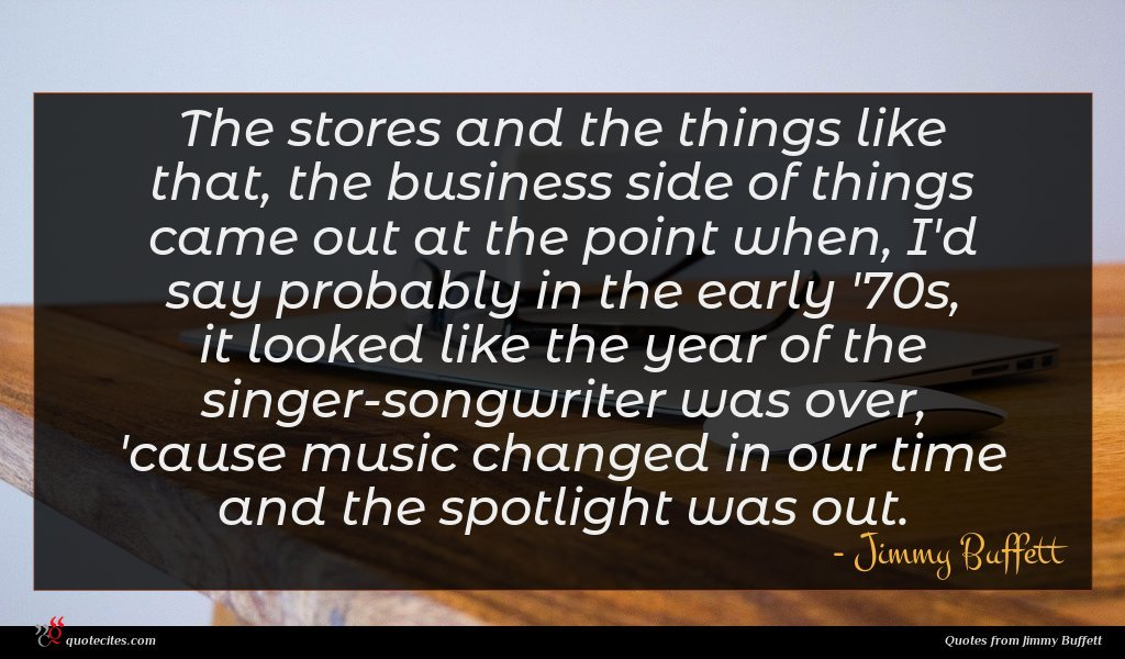 The stores and the things like that, the business side of things came out at the point when, I'd say probably in the early '70s, it looked like the year of the singer-songwriter was over, 'cause music changed in our time and the spotlight was out.