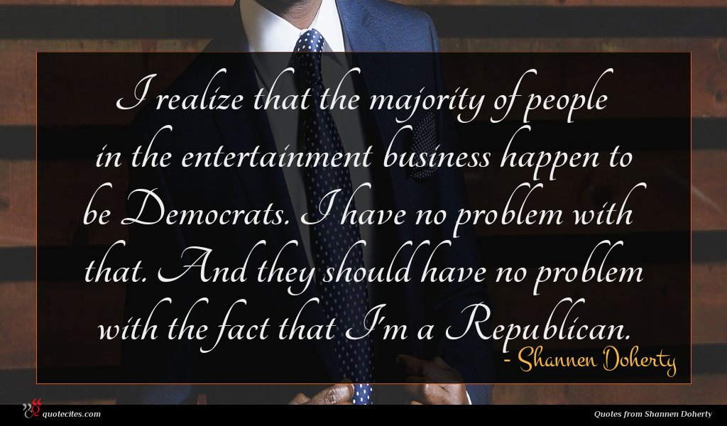 I realize that the majority of people in the entertainment business happen to be Democrats. I have no problem with that. And they should have no problem with the fact that I'm a Republican.