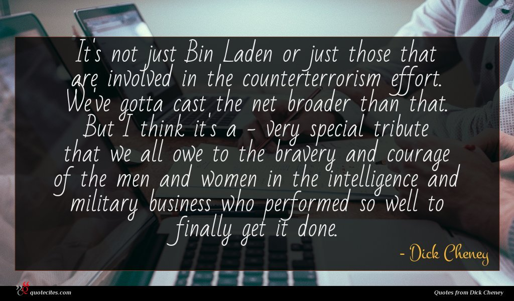 It's not just Bin Laden or just those that are involved in the counterterrorism effort. We've gotta cast the net broader than that. But I think it's a - very special tribute that we all owe to the bravery and courage of the men and women in the intelligence and military business who performed so well to finally get it done.