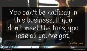 Loretta Lynn quote : You can't be halfway ...