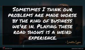 Loretta Lynn quote : Sometimes I think our ...