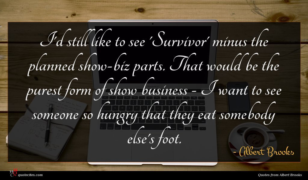 I'd still like to see 'Survivor' minus the planned show-biz parts. That would be the purest form of show business - I want to see someone so hungry that they eat somebody else's foot.