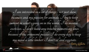 Betty White quote : I am interested in ...