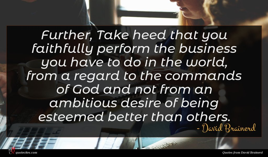 Further, Take heed that you faithfully perform the business you have to do in the world, from a regard to the commands of God and not from an ambitious desire of being esteemed better than others.