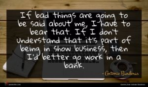 Antonio Banderas quote : If bad things are ...