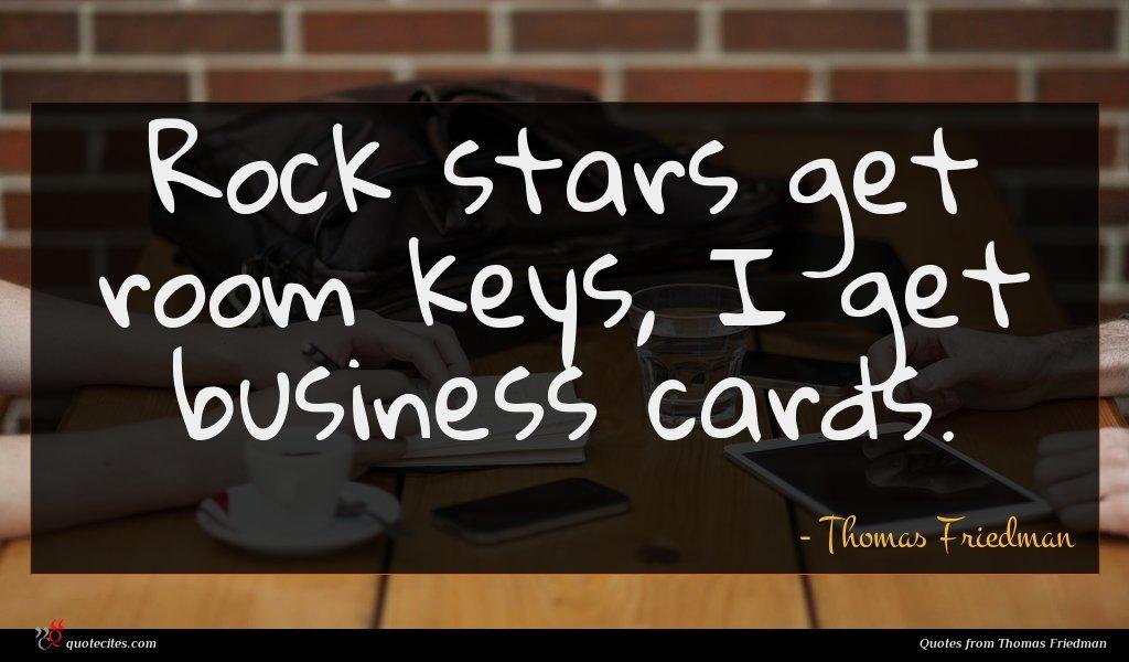 Rock stars get room keys, I get business cards.