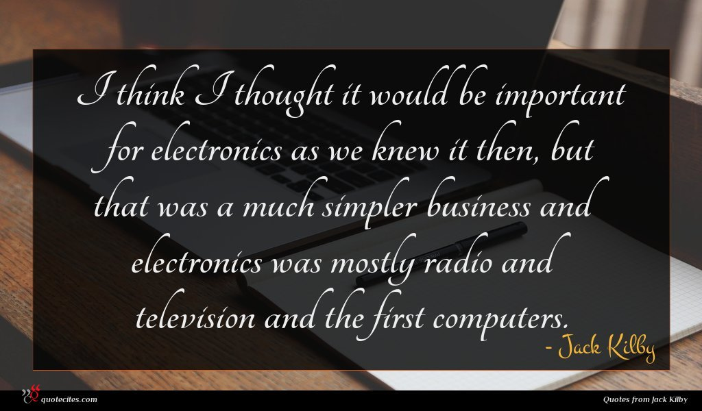 I think I thought it would be important for electronics as we knew it then, but that was a much simpler business and electronics was mostly radio and television and the first computers.