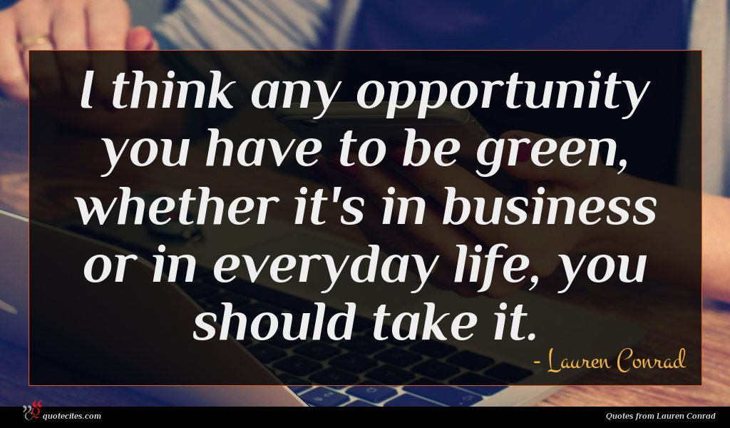 I think any opportunity you have to be green, whether it's in business or in everyday life, you should take it.