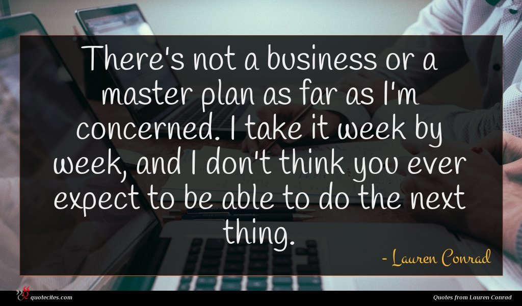 There's not a business or a master plan as far as I'm concerned. I take it week by week, and I don't think you ever expect to be able to do the next thing.