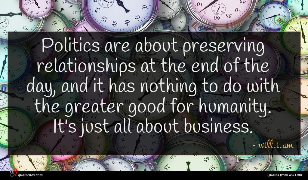 Politics are about preserving relationships at the end of the day, and it has nothing to do with the greater good for humanity. It's just all about business.