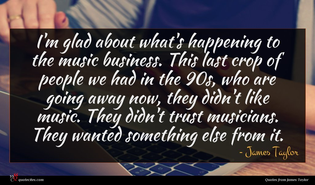 I'm glad about what's happening to the music business. This last crop of people we had in the 90s, who are going away now, they didn't like music. They didn't trust musicians. They wanted something else from it.