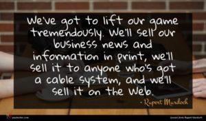 Rupert Murdoch quote : We've got to lift ...