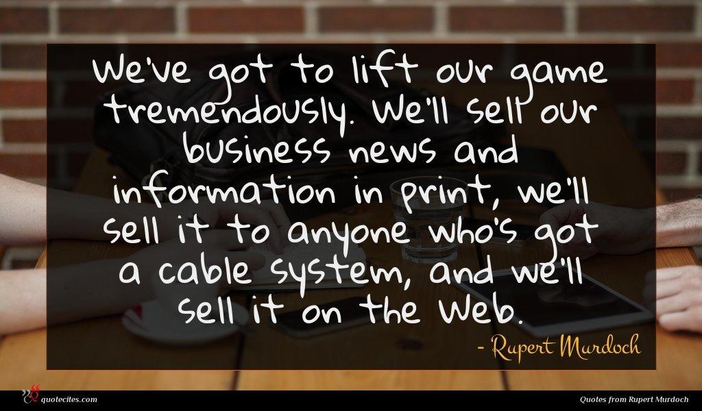 Photo of Rupert Murdoch quote : We've got to lift …