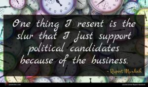 Rupert Murdoch quote : One thing I resent ...