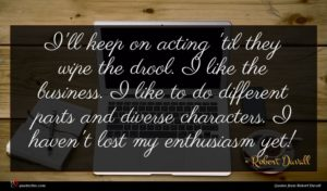 Robert Duvall quote : I'll keep on acting ...