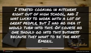 Tom Colicchio quote : I started cooking in ...