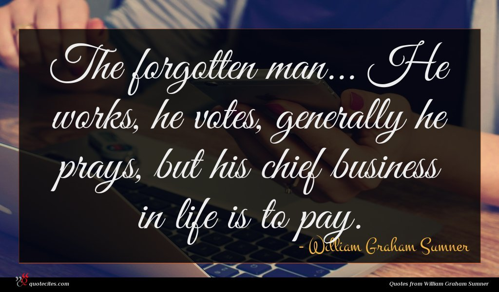 The forgotten man... He works, he votes, generally he prays, but his chief business in life is to pay.