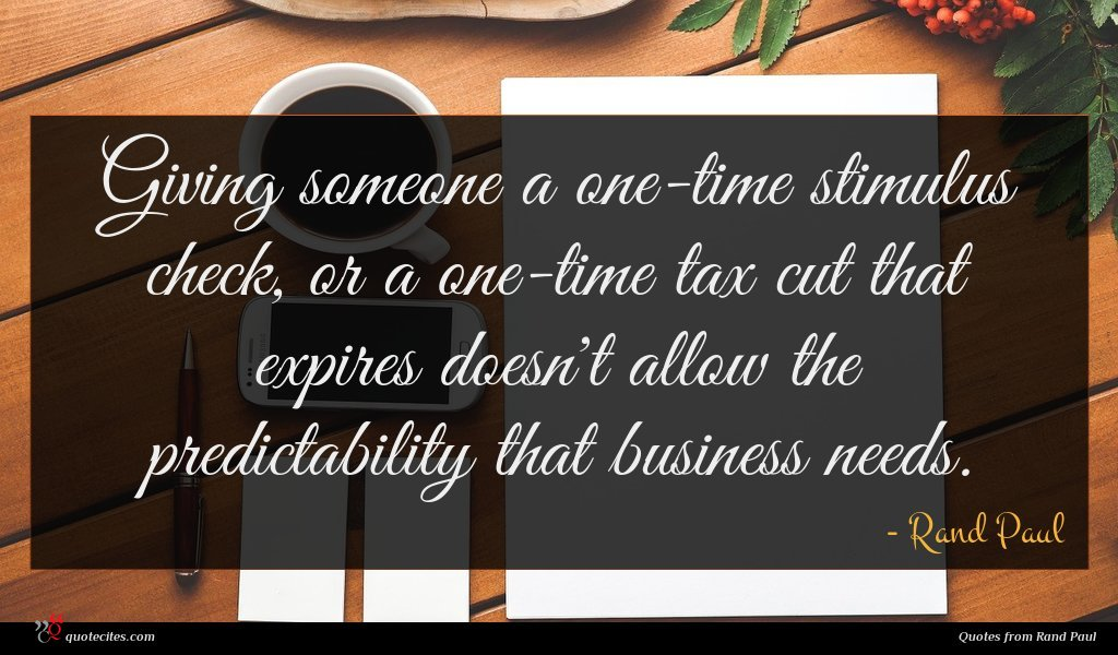 Giving someone a one-time stimulus check, or a one-time tax cut that expires doesn't allow the predictability that business needs.