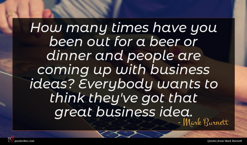 How many times have you been out for a beer or dinner and people are coming up with business ideas? Everybody wants to think they've got that great business idea.