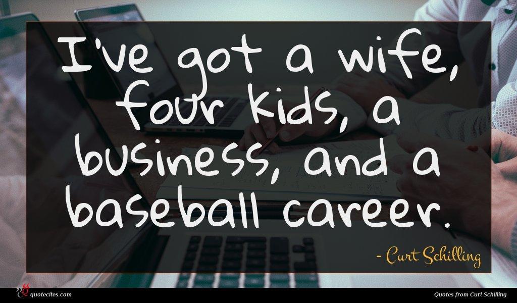 I've got a wife, four kids, a business, and a baseball career.