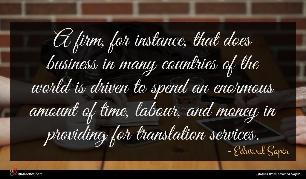 A firm, for instance, that does business in many countries of the world is driven to spend an enormous amount of time, labour, and money in providing for translation services.