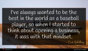 Curt Schilling quote : I've always wanted to ...