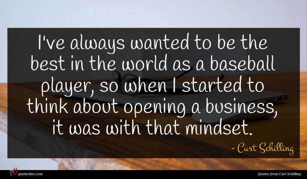 I've always wanted to be the best in the world as a baseball player, so when I started to think about opening a business, it was with that mindset.