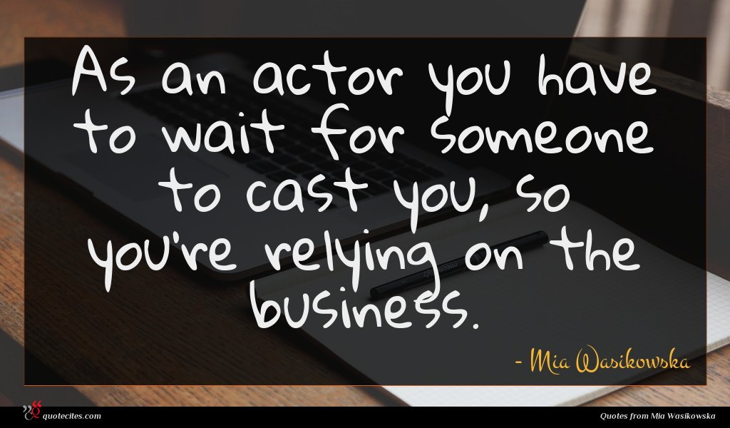 As an actor you have to wait for someone to cast you, so you're relying on the business.