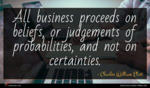 Charles William Eliot quote : All business proceeds on ...