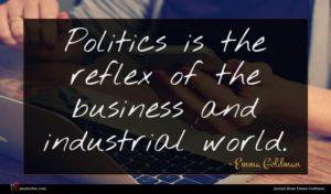Emma Goldman quote : Politics is the reflex ...
